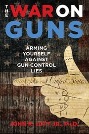 The War on Guns - Arming Yourself Against Gun Control Lies ebook by John R. Lott Jr.