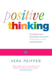 Positive Thinking: Everything you have always known about positive thinking but were afraid to put into practice ebook by Vera Peiffer
