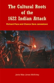 The Cultural Roots of the 1622 Indian Attack - Richard Pace and Chanco Save Jamestown ebook by Janie Mae Jones McKinley