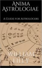 Anima astrologiae - A Guide for Astrologers (annotated) eBook by William Lilly
