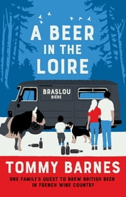 A Beer in the Loire - One Family's Quest to Brew British Beer in French Wine Country ebook by Tommy Barnes
