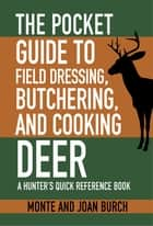 The Pocket Guide to Field Dressing, Butchering, and Cooking Deer ebook by Monte Burch,Joan Burch