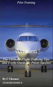 Aviation: The Ultimate Flight Training Tips & Tricks eBook Guide for Pilots Success ebook by C Charmer