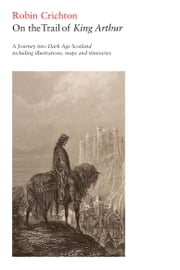 On the Trail of King Arthur - A Journey into Dark Age Scotland ebook by Crichton, Robin