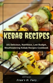 Kebab Recipes: 101 Delicious, Nutritious, Low Budget, Mouthwatering Kebab Recipes Cookbook