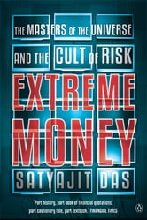 Extreme Money - The Masters of the Universe and the Cult of Risk ebook by Satyajit Ray