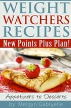 Weight Watchers Recipes: New Points Plus Plan! Appetizers to Desserts ebook by Meigyn Gabryelle