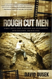 Rough Cut Men - A Man's Battle Guide to Building Real Relationships with Each Other, and with Jesus ebook by David Dusek