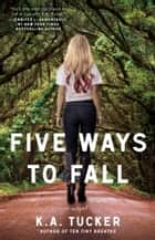Five Ways to Fall - A Novel ebook by K.A. Tucker