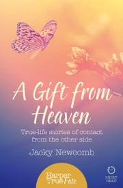 A Gift from Heaven: True-life stories of contact from the other side (HarperTrue Fate – A Short Read) ebook by Jacky Newcomb