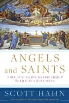 Angels and Saints - A Biblical Guide to Friendship with God's Holy Ones ebook by Scott Hahn