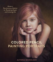 Colored Pencil Painting Portraits - Master a Revolutionary Method for Rendering Depth and Imitating Life ebook by Kobo.Web.Store.Products.Fields.ContributorFieldViewModel
