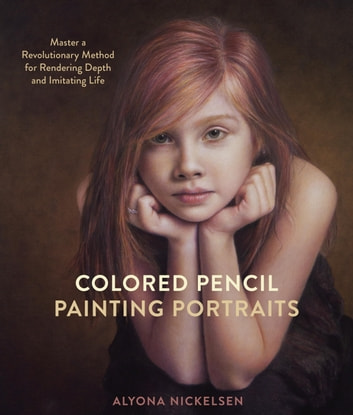 Colored Pencil Painting Portraits - Master a Revolutionary Method for Rendering Depth and Imitating Life ebook by Alyona Nickelsen