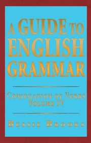 A GUIDE TO ENGLISH GRAMMAR - CONJUGATION OF VERBS VOLUME IV ebook by Bessie Brooks