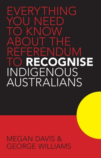 Everything you Need to Know About the Referendum to Recognise Indigenous Australians ebook by Megan Davis,George Williams