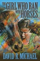 The Girl Who Ran With Horses ebook by David R. Michael