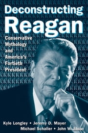 Deconstructing Reagan: Conservative Mythology and America's Fortieth President ebook by Kyle Longley,Jeremy Mayer,Michael Schaller,John W. Sloan
