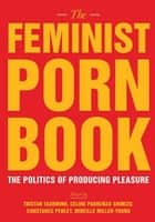 The Feminist Porn Book - The Politics of Producing Pleasure ebook by Tristan Taormino, Constance Penley, Celine  Parrenas Shimizu,...