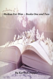 Haikus For Him ~ Books One and Two ebook by Karin Bole Tupper