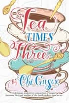 Tea Times Three ebook by Che Gilson