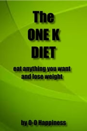 The One K Diet: eat anything you want and lose weight ebook by O-O Happiness