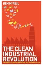 Clean Industrial Revolution - Growing Australian prosperity in a greenhouse age ebook by Ben McNeil