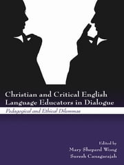 Christian and Critical English Language Educators in Dialogue - Pedagogical and Ethical Dilemmas ebook by Mary Shepard Wong,Suresh Canagarajah