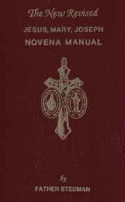 The New Revised Jesus, Mary, Joseph Novena Manual ebook by Joseph F. Fr. Stedman