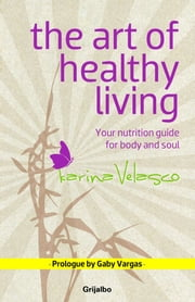 The Art of Healthy Living - Your nutrition guide for body and soul ebook by Karina Velasco
