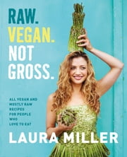Raw. Vegan. Not Gross. - All Vegan and Mostly Raw Recipes for People Who Love to Eat ebook by Laura Miller