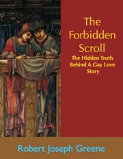 The Forbidden Scroll - The Truth Behind A Gay Love Story ebook by Robert Joseph Greene