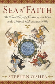 Sea of Faith - Islam and Christianity in the Medieval Mediterranean World ebook by Stephen O'Shea