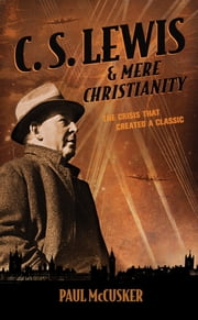 C. S. Lewis & Mere Christianity - The Crisis That Created a Classic ebook by Paul McCusker