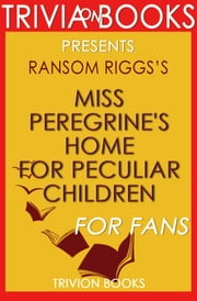 Miss Peregrine's Home for Peculiar Children: By Ransom Riggs (Trivia-On-Books) ebook by Trivion Books