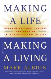 Making a Life, Making a Living® - Reclaiming Your Purpose and Passion in Business and in Life ebook by Mark Albion