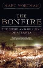 The Bonfire - The Siege and Burning of Atlanta ebook by Marc Wortman