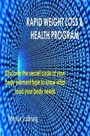 Rapid Weight Loss & Health Program: Discover The Secret Code Of Your Body Element Type To Know What Food Your Body Needs ebook by Marian Ludewig