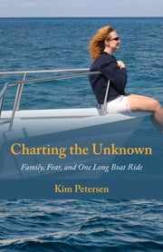 Charting the Unknown - Family, Fear, and One Long Boat Ride 電子書 by Kim Petersen