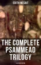 The Complete Psammead Trilogy (Illustrated Edition) - Five Children and It, The Phoenix and the Carpet & The Story of the Amulet (Fantasy Classics) ebook by Edith Nesbit, H. R. Millar