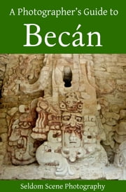 A Photographer's Guide to Becán ebook by Seldom Scene Photography