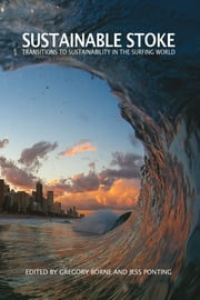 Sustainable Stoke - Transitions to Sustainability in the Surfing World ebook by Dr Gregory Bourne,Jess Ponting