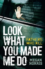 Look What You made Me Do: Fathers Who Kill ebook by Megan Norris