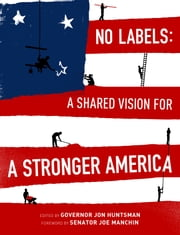 No Labels - A Shared Vision for a Stronger America ebook by Governor Jon Huntsman,Senator Joe Manchin