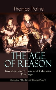 "THE AGE OF REASON - Investigation of True and Fabulous Theology (Including ""The Life of Thomas Paine"") - Deistic Critique of Bible and Christian Church 電子書 by Thomas Paine"