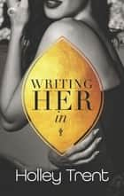 Writing Her In - A Polyamorous Romance ebook by Holley Trent