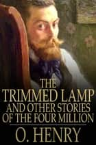 The Trimmed Lamp - And Other Stories of the Four Million ebook by O. Henry