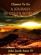 A Journey in Other Worlds: A Romance of the Future ebook by John Jacob Astor IV