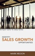 Identify Sales Growth Opportunities: Primary ways to grow sales. ebook by Mark Nelson