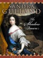 The Shadow Queen - A Novel of Passion & Power in the Sun King's France. ebook by Sandra Gulland