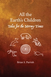 All the Earth's Children: Tales for the Stormy Times ebook by Brian S. Parrish
